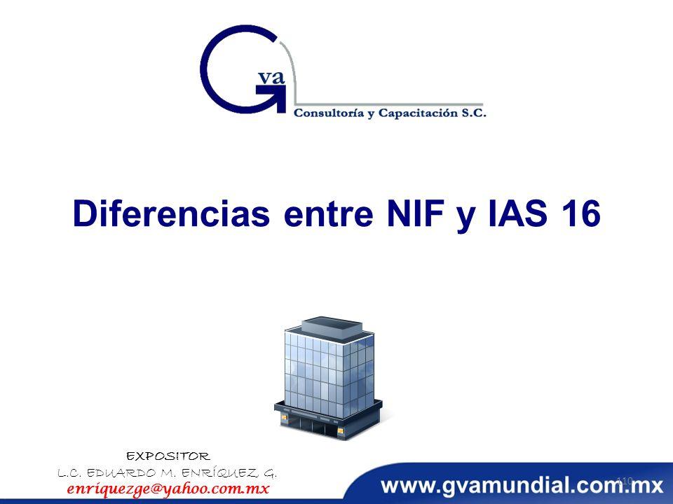 Diferencias entre NIF y IAS 16 EXPOSITOR L.C. EDUARDO M. ENRÍQUEZ G. enriquezge@yahoo.com.mx 110