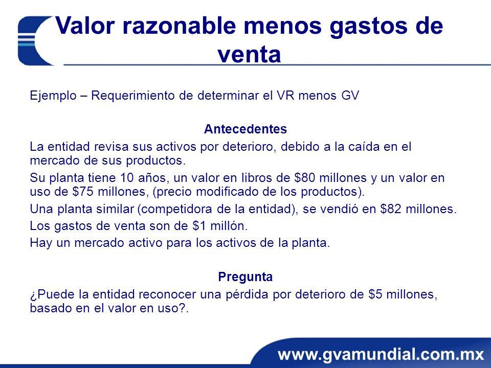 Valor razonable menos gastos de venta Ejemplo – Requerimiento de determinar el VR menos GV Antecedentes La entidad revisa sus activos por deterioro, debido a la caída en el mercado de sus productos.