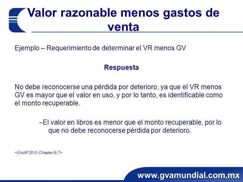 Valor razonable menos gastos de venta Ejemplo – Requerimiento de determinar el VR menos GV Respuesta No debe reconocerse una pérdida por deterioro, ya que el VR menos GV es mayor que el valor en uso, y por lo tanto, es identificable como el monto recuperable.