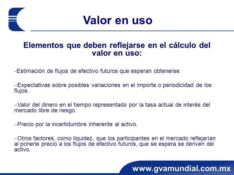 Valor en uso Elementos que deben reflejarse en el cálculo del valor en uso: Estimación de flujos de efectivo futuros que esperan obtenerse.