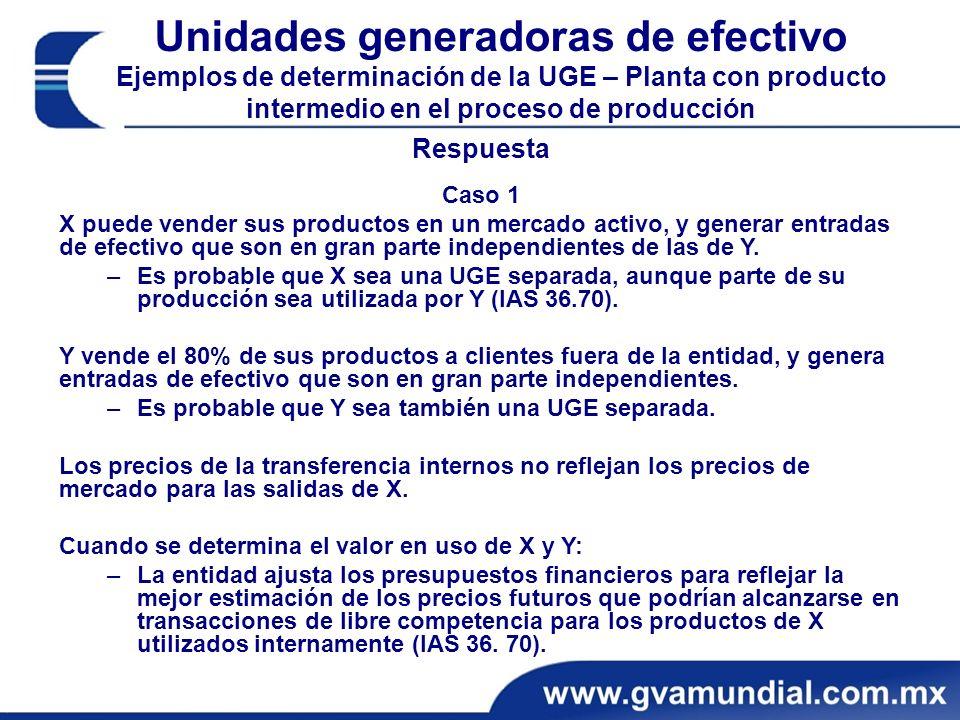 Unidades generadoras de efectivo Ejemplos de determinación de la UGE – Planta con producto intermedio en el proceso de producción Respuesta Caso 1 X puede vender sus productos en un mercado activo, y generar entradas de efectivo que son en gran parte independientes de las de Y.