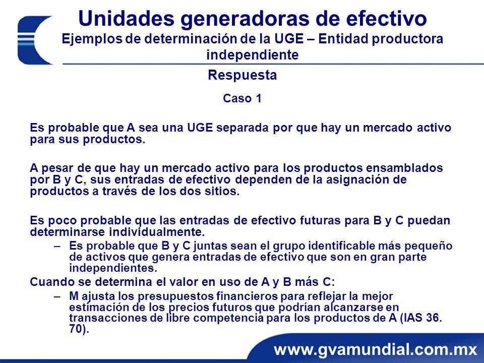 Unidades generadoras de efectivo Ejemplos de determinación de la UGE – Entidad productora independiente Respuesta Caso 1 Es probable que A sea una UGE separada por que hay un mercado activo para sus productos.