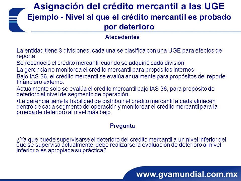Asignación del crédito mercantil a las UGE Ejemplo - Nivel al que el crédito mercantil es probado por deterioro Atecedentes La entidad tiene 3 divisiones, cada una se clasifica con una UGE para efectos de reporte.
