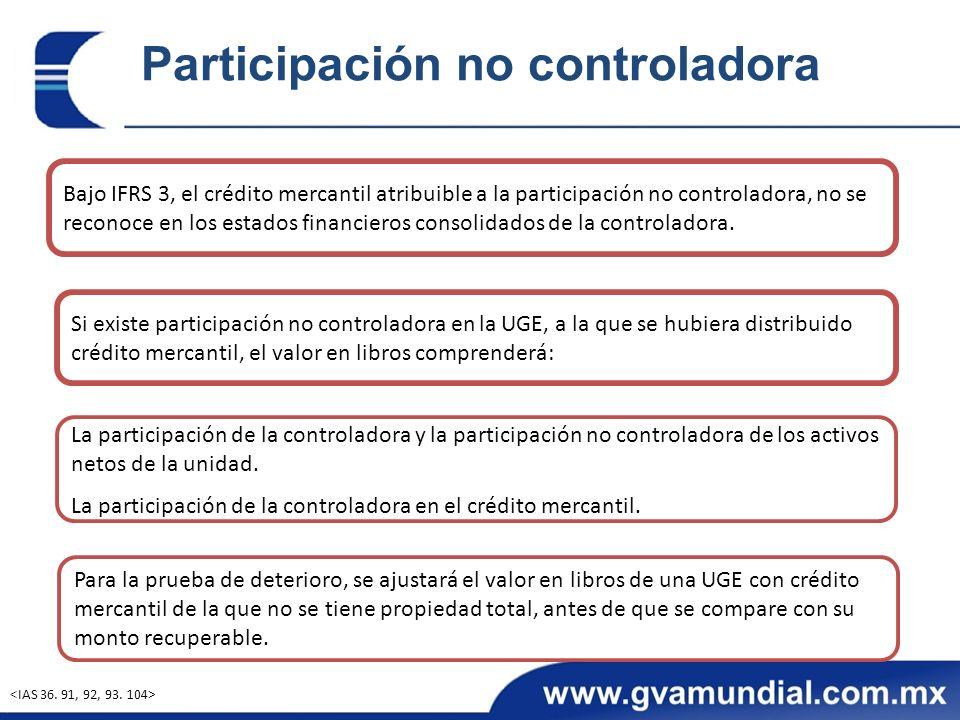 Participación no controladora Bajo IFRS 3, el crédito mercantil atribuible a la participación no controladora, no se reconoce en los estados financieros consolidados de la controladora.