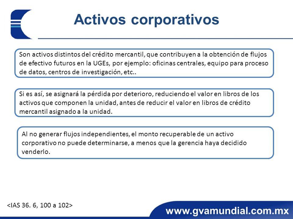 Activos corporativos Son activos distintos del crédito mercantil, que contribuyen a la obtención de flujos de efectivo futuros en la UGEs, por ejemplo: oficinas centrales, equipo para proceso de datos, centros de investigación, etc..