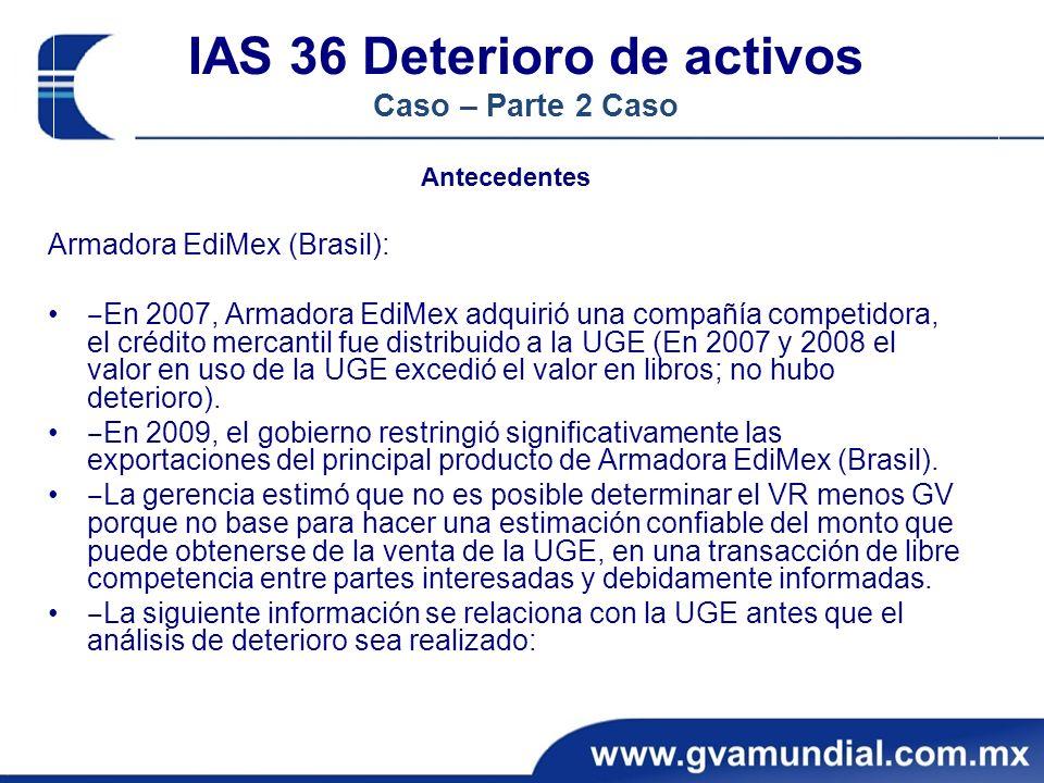 IAS 36 Deterioro de activos Caso – Parte 2 Caso Antecedentes Armadora EdiMex (Brasil): En 2007, Armadora EdiMex adquirió una compañía competidora, el crédito mercantil fue distribuido a la UGE (En 2007 y 2008 el valor en uso de la UGE excedió el valor en libros; no hubo deterioro).