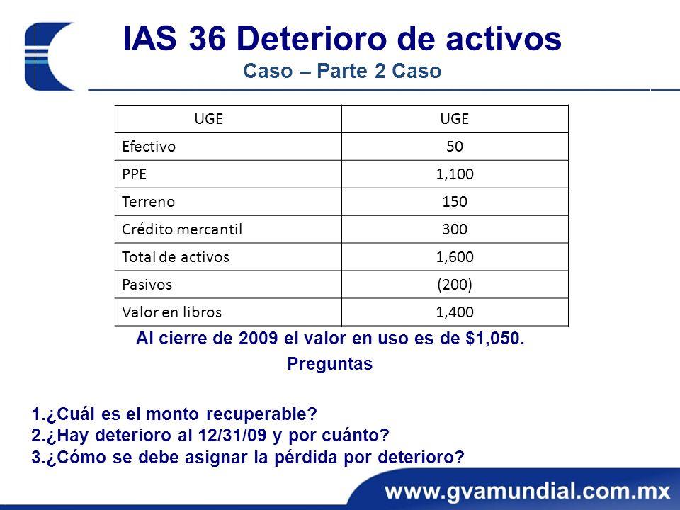 IAS 36 Deterioro de activos Caso – Parte 2 Caso Al cierre de 2009 el valor en uso es de $1,050.