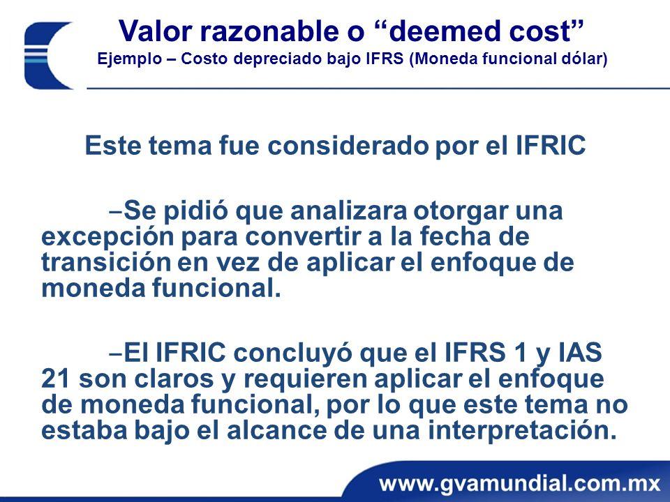 Valor razonable o deemed cost Ejemplo – Costo depreciado bajo IFRS (Moneda funcional dólar) Este tema fue considerado por el IFRIC Se pidió que analizara otorgar una excepción para convertir a la fecha de transición en vez de aplicar el enfoque de moneda funcional.