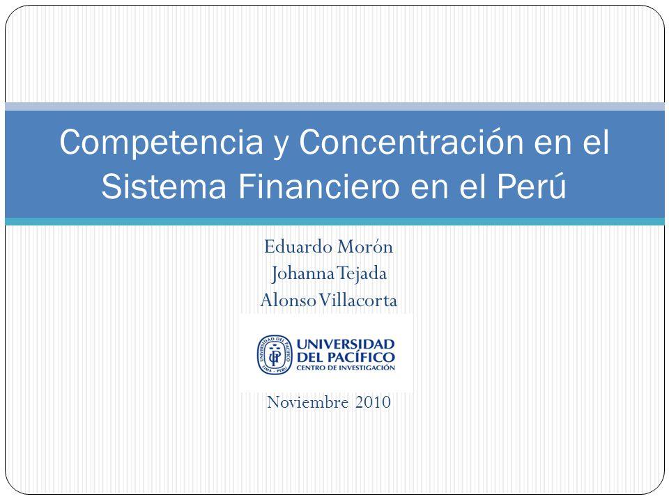 Eduardo Morón Johanna Tejada Alonso Villacorta Noviembre 2010 Competencia y Concentración en el Sistema Financiero en el Perú