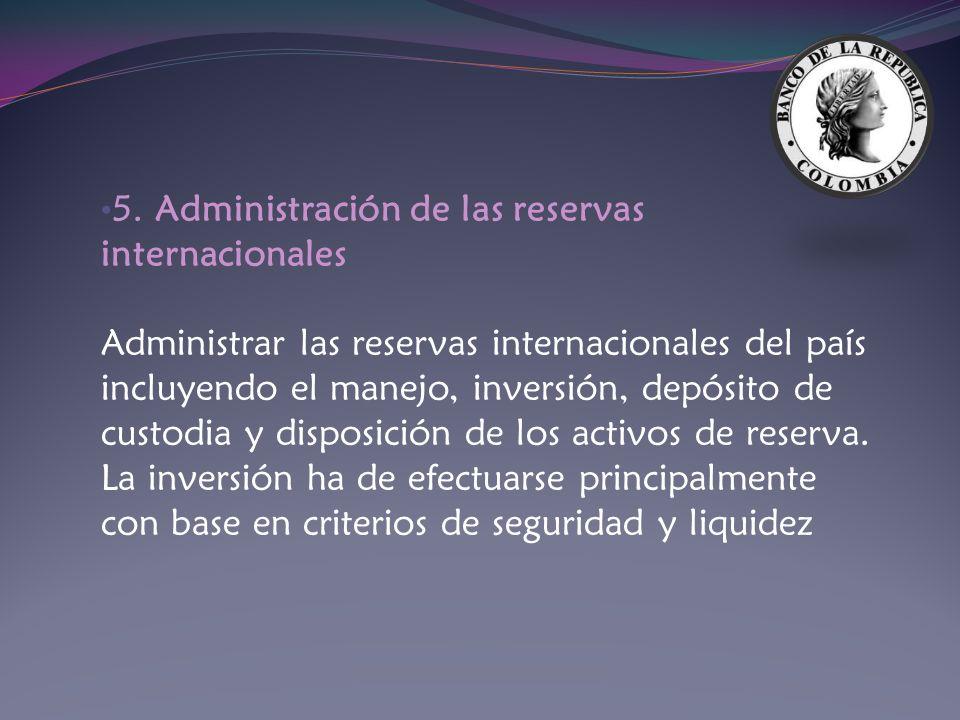 5. Administración de las reservas internacionales Administrar las reservas internacionales del país incluyendo el manejo, inversión, depósito de custo