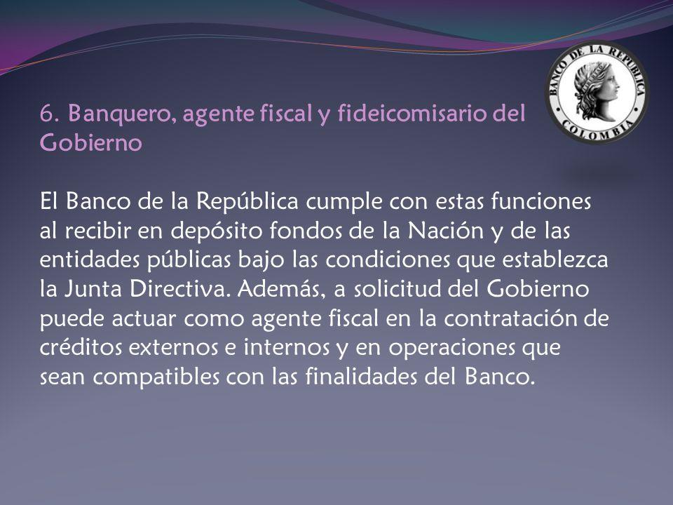 6. Banquero, agente fiscal y fideicomisario del Gobierno El Banco de la República cumple con estas funciones al recibir en depósito fondos de la Nació
