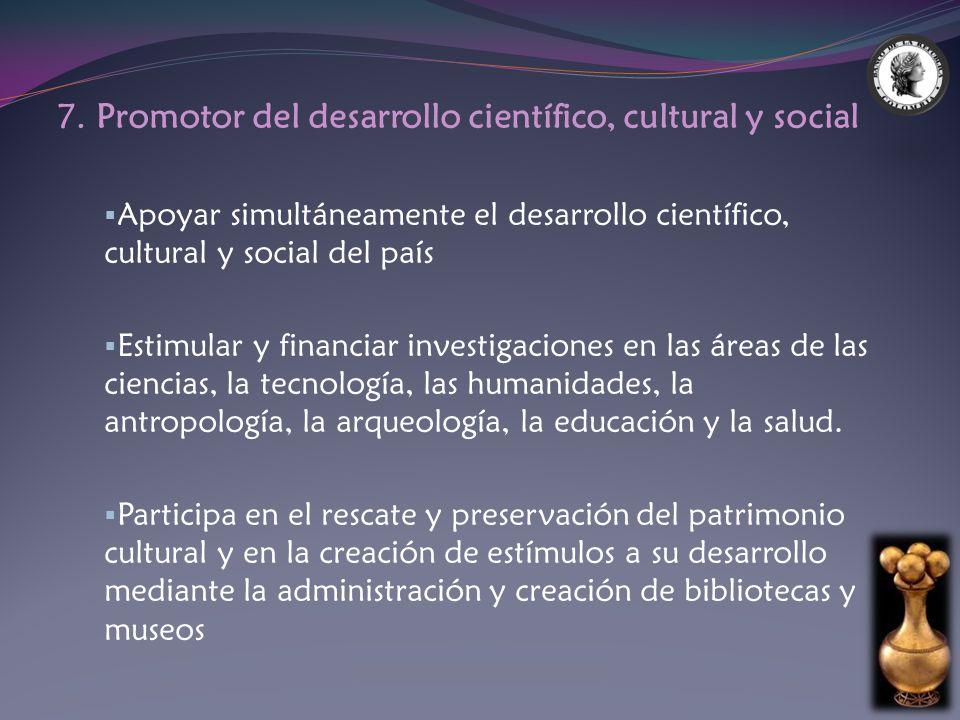 7. Promotor del desarrollo científico, cultural y social Apoyar simultáneamente el desarrollo científico, cultural y social del país Estimular y finan