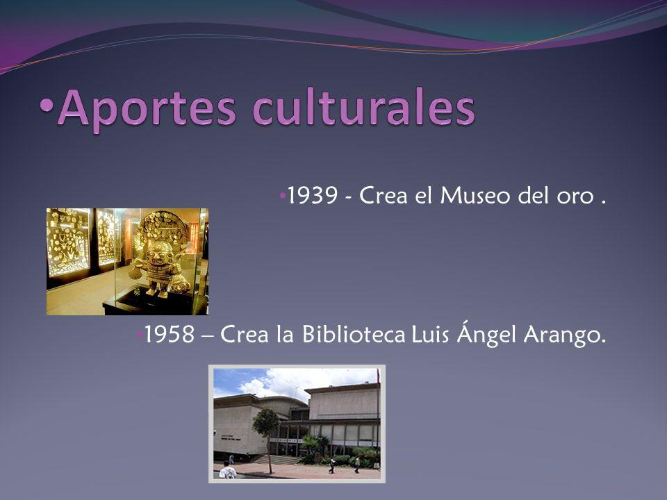 1939 - Crea el Museo del oro. 1958 – Crea la Biblioteca Luis Ángel Arango.