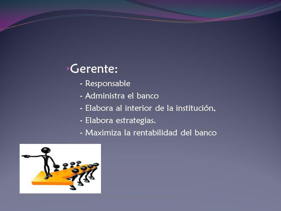 Gerente: - Responsable - Administra el banco - Elabora al interior de la institución, - Elabora estrategias. - Maximiza la rentabilidad del banco