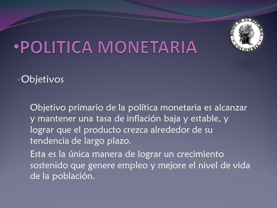 Objetivos Objetivo primario de la política monetaria es alcanzar y mantener una tasa de inflación baja y estable, y lograr que el producto crezca alre