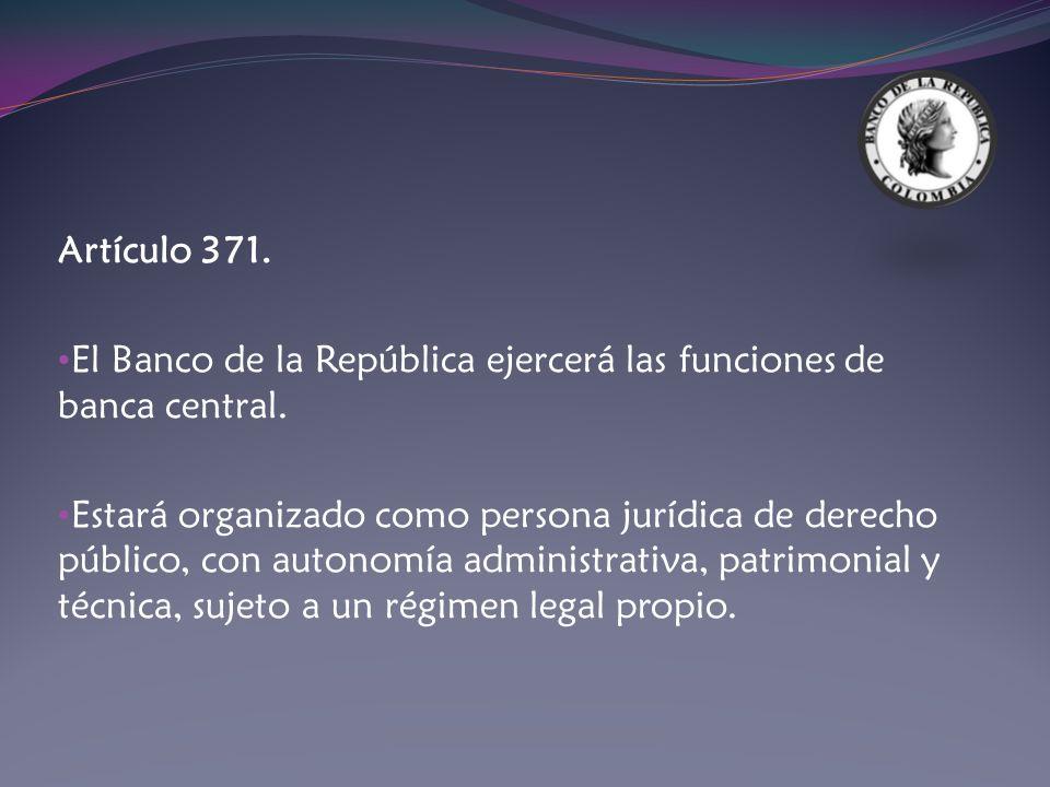 Artículo 371. El Banco de la República ejercerá las funciones de banca central. Estará organizado como persona jurídica de derecho público, con autono
