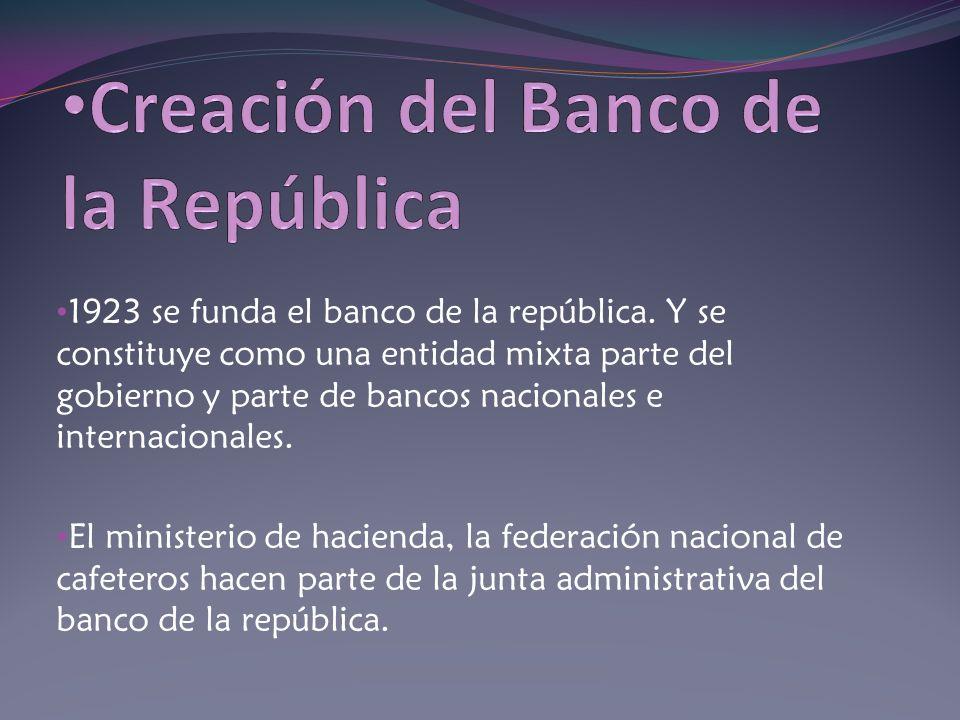 1923 se funda el banco de la república. Y se constituye como una entidad mixta parte del gobierno y parte de bancos nacionales e internacionales. El m
