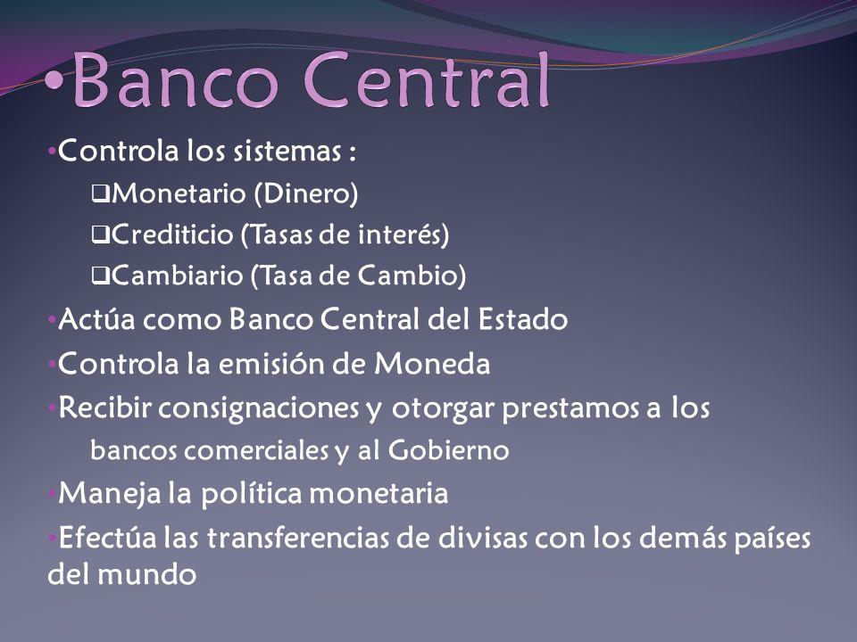 Controla los sistemas : Monetario (Dinero) Crediticio (Tasas de interés) Cambiario (Tasa de Cambio) Actúa como Banco Central del Estado Controla la em