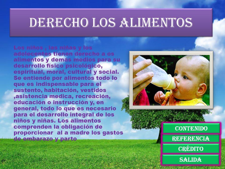 Derecho los alimentos Los niños, las niñas y los adolecentes tienen derecho a os alimentos y demás medios para su desarrollo físico psicológico, espir