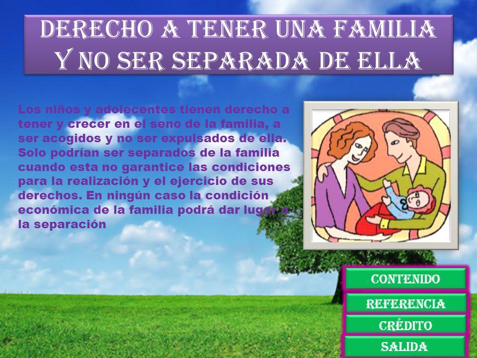 Derecho a tener una familia y no ser separada de ella Los niños y adolecentes tienen derecho a tener y crecer en el seno de la familia, a ser acogidos