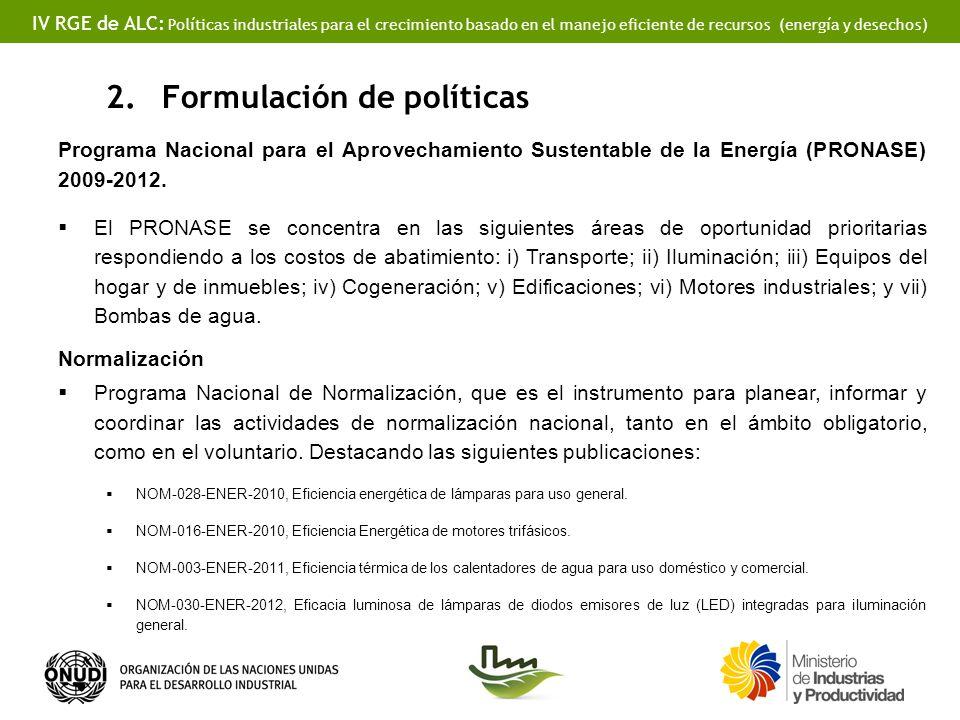 IV RGE de ALC: Políticas industriales para el crecimiento basado en el manejo eficiente de recursos (energía y desechos) 2.Formulación de políticas Programa Nacional para el Aprovechamiento Sustentable de la Energía (PRONASE) 2009-2012.