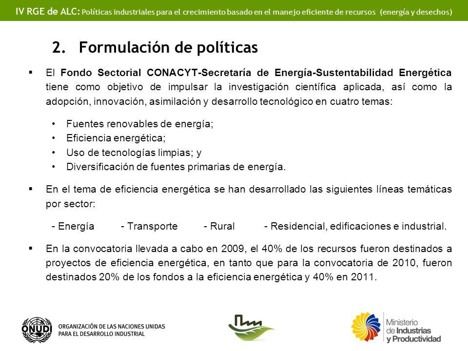 IV RGE de ALC: Políticas industriales para el crecimiento basado en el manejo eficiente de recursos (energía y desechos) 2.Formulación de políticas El Fondo Sectorial CONACYT-Secretaría de Energía-Sustentabilidad Energética tiene como objetivo de impulsar la investigación científica aplicada, así como la adopción, innovación, asimilación y desarrollo tecnológico en cuatro temas: Fuentes renovables de energía; Eficiencia energética; Uso de tecnologías limpias; y Diversificación de fuentes primarias de energía.