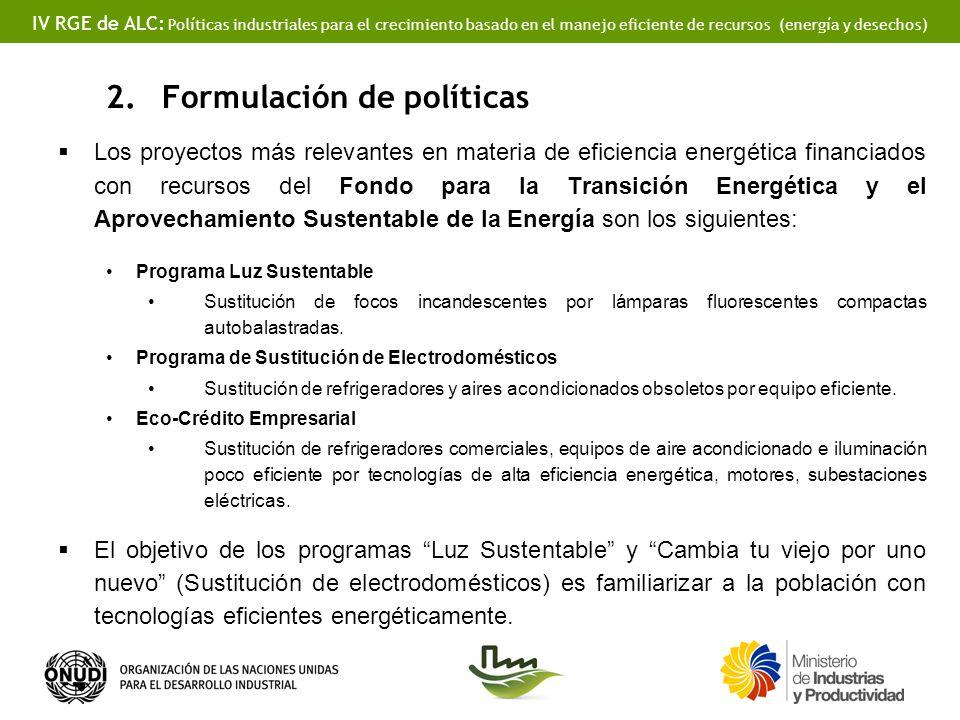 IV RGE de ALC: Políticas industriales para el crecimiento basado en el manejo eficiente de recursos (energía y desechos) 2.Formulación de políticas Los proyectos más relevantes en materia de eficiencia energética financiados con recursos del Fondo para la Transición Energética y el Aprovechamiento Sustentable de la Energía son los siguientes: Programa Luz Sustentable Sustitución de focos incandescentes por lámparas fluorescentes compactas autobalastradas.