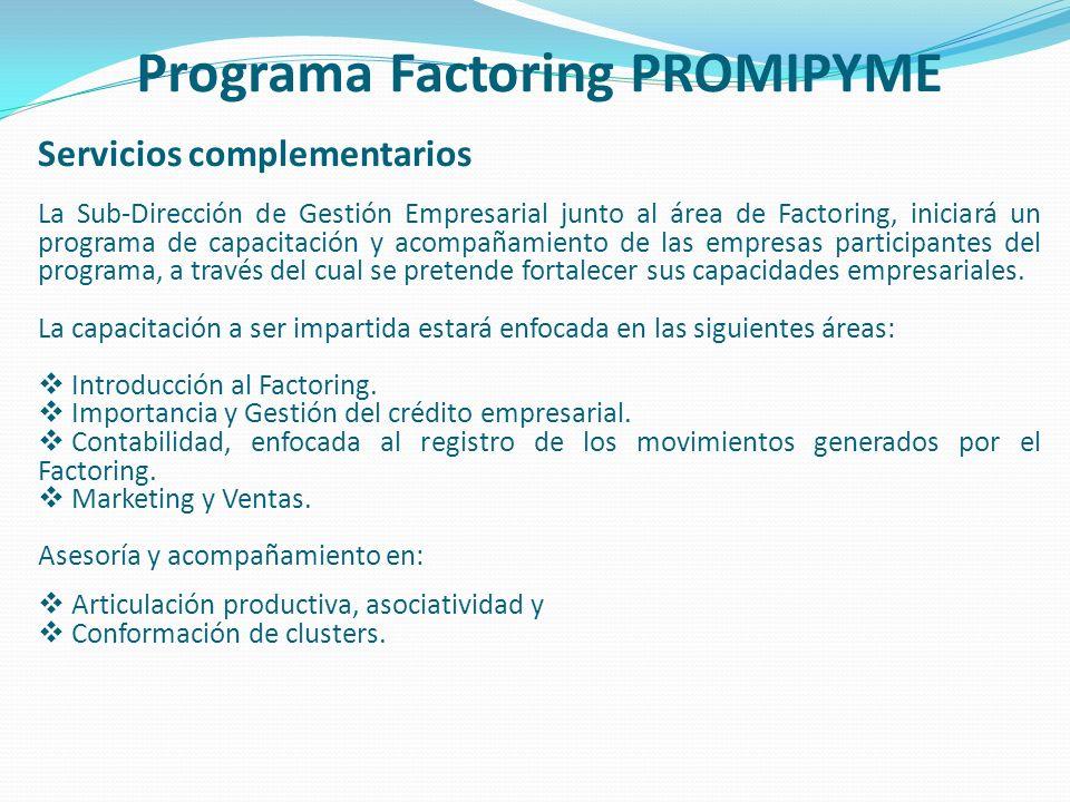 Programa Factoring PROMIPYME Servicios complementarios La Sub-Dirección de Gestión Empresarial junto al área de Factoring, iniciará un programa de cap