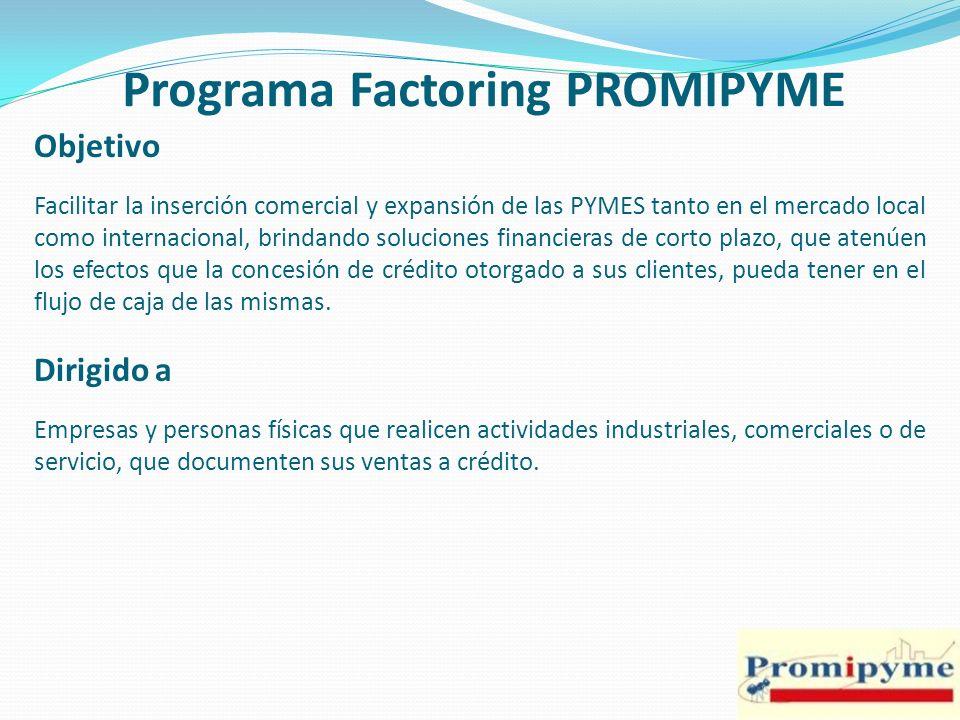 Programa Factoring PROMIPYME Objetivo Facilitar la inserción comercial y expansión de las PYMES tanto en el mercado local como internacional, brindand