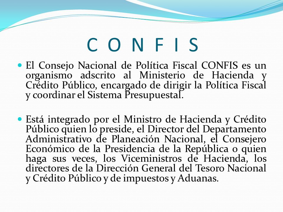 C O N F I S El Consejo Nacional de Política Fiscal CONFIS es un organismo adscrito al Ministerio de Hacienda y Crédito Público, encargado de dirigir l