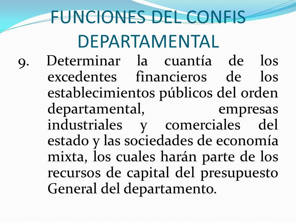 FUNCIONES DEL CONFIS DEPARTAMENTAL 9. Determinar la cuantía de los excedentes financieros de los establecimientos públicos del orden departamental, em