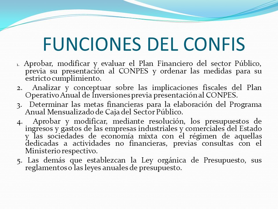 FUNCIONES DEL CONFIS 1. Aprobar, modificar y evaluar el Plan Financiero del sector Público, previa su presentación al CONPES y ordenar las medidas par