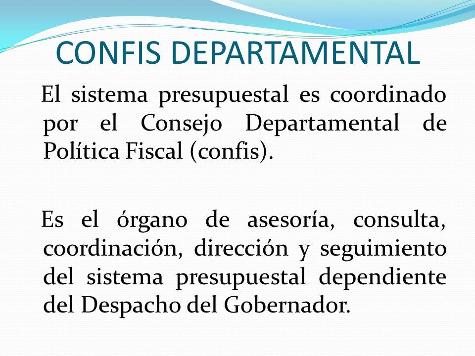 CONFIS DEPARTAMENTAL El sistema presupuestal es coordinado por el Consejo Departamental de Política Fiscal (confis). Es el órgano de asesoría, consult