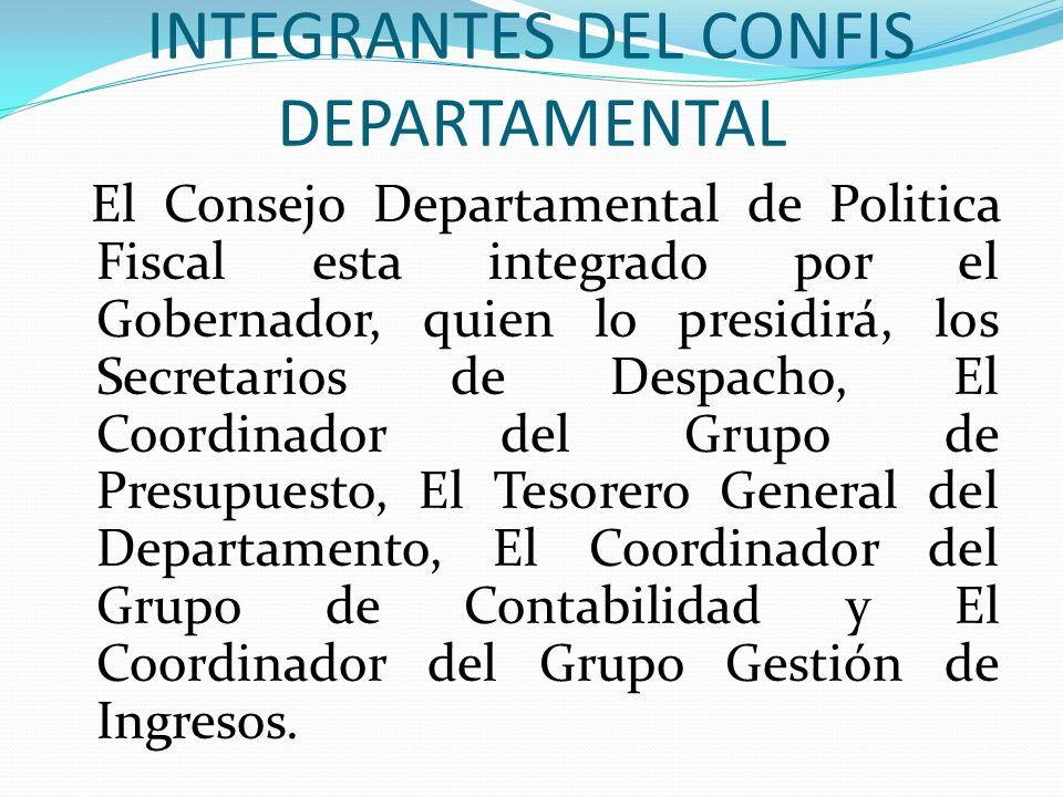 INTEGRANTES DEL CONFIS DEPARTAMENTAL El Consejo Departamental de Politica Fiscal esta integrado por el Gobernador, quien lo presidirá, los Secretarios