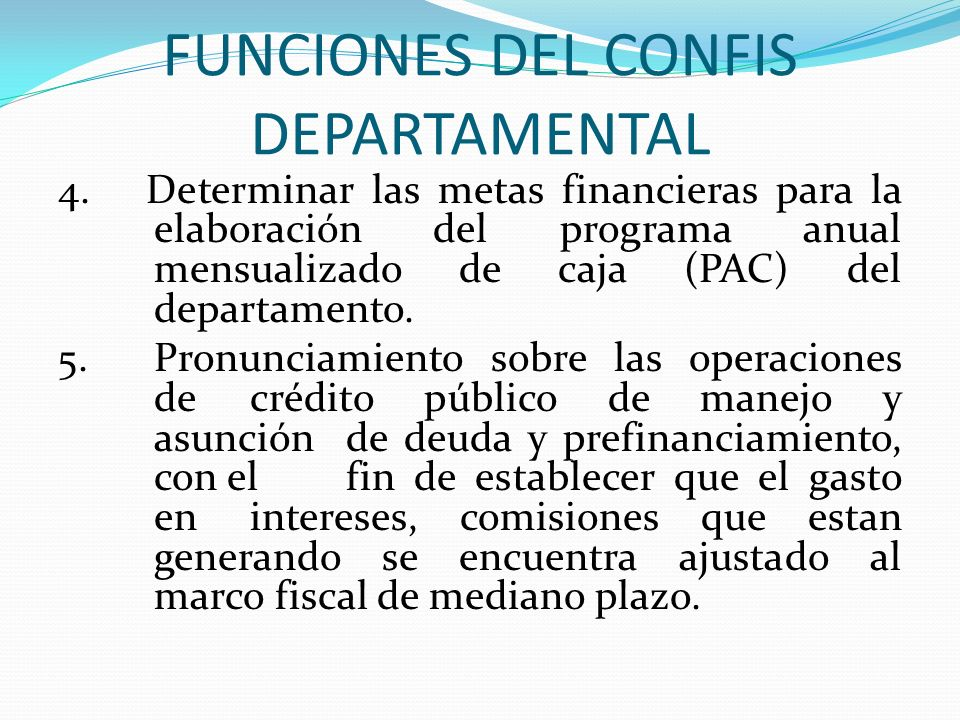 FUNCIONES DEL CONFIS DEPARTAMENTAL 4. Determinar las metas financieras para la elaboración del programa anual mensualizado de caja (PAC) del departame
