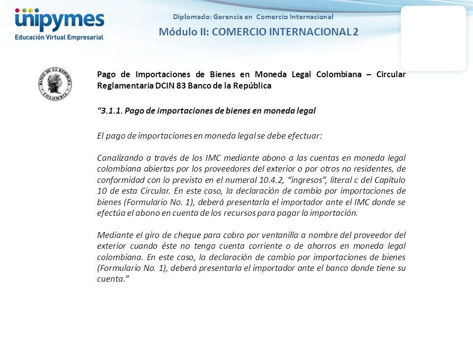 Diplomado: Gerencia en Comercio Internacional Módulo II: COMERCIO INTERNACIONAL 2 Pago de Importaciones de Bienes en Moneda Legal Colombiana – Circula
