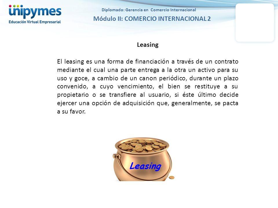 Diplomado: Gerencia en Comercio Internacional Módulo II: COMERCIO INTERNACIONAL 2 Leasing El leasing es una forma de financiación a través de un contr