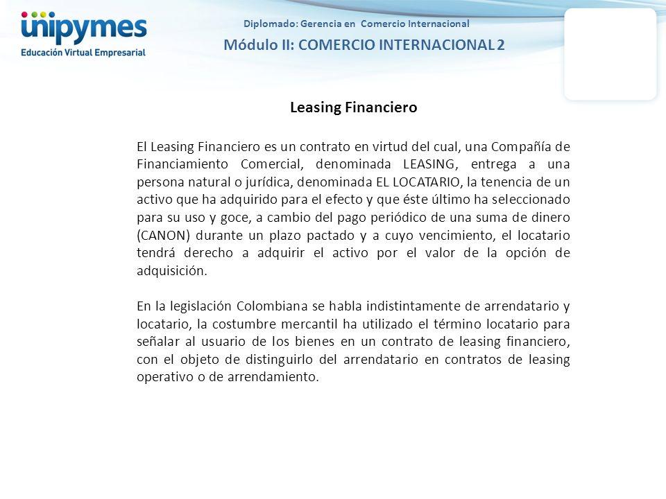 Diplomado: Gerencia en Comercio Internacional Módulo II: COMERCIO INTERNACIONAL 2 Leasing Financiero El Leasing Financiero es un contrato en virtud de