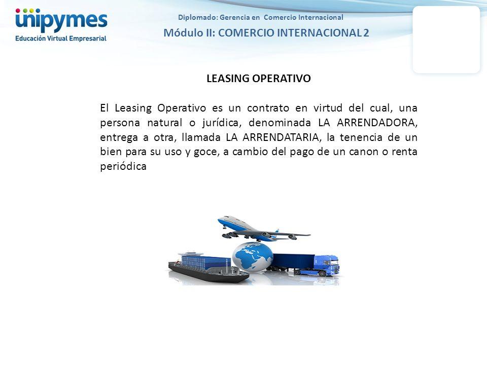 Diplomado: Gerencia en Comercio Internacional Módulo II: COMERCIO INTERNACIONAL 2 LEASING OPERATIVO El Leasing Operativo es un contrato en virtud del