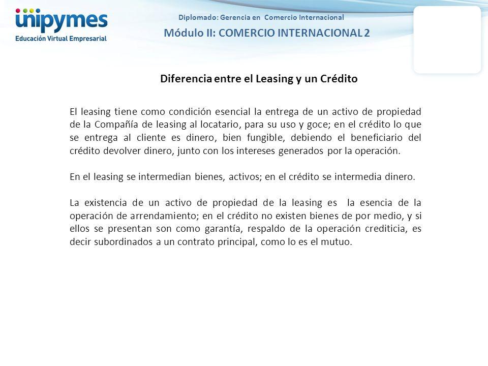 Diplomado: Gerencia en Comercio Internacional Módulo II: COMERCIO INTERNACIONAL 2 Diferencia entre el Leasing y un Crédito El leasing tiene como condi