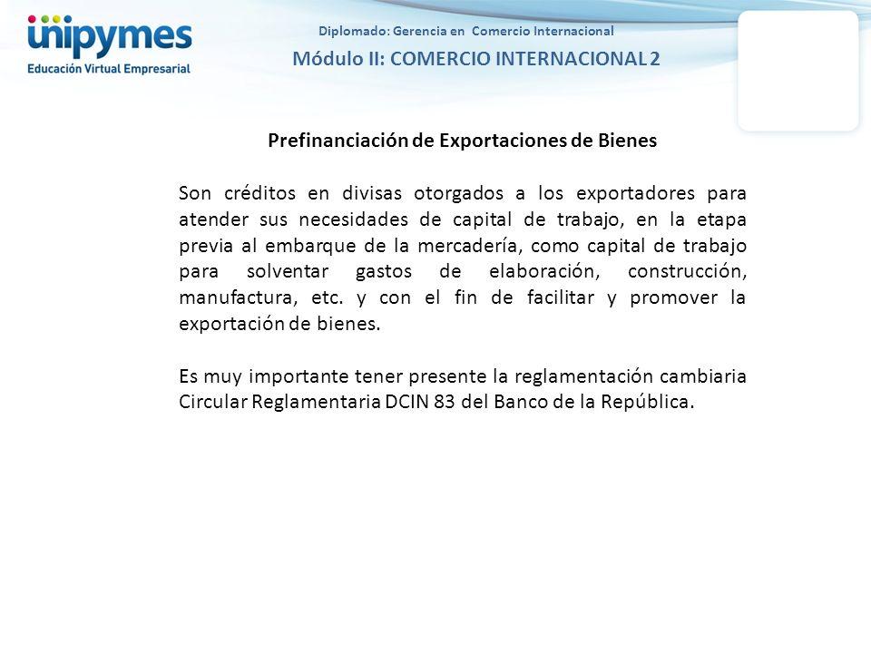 Diplomado: Gerencia en Comercio Internacional Módulo II: COMERCIO INTERNACIONAL 2 Prefinanciación de Exportaciones de Bienes Son créditos en divisas o