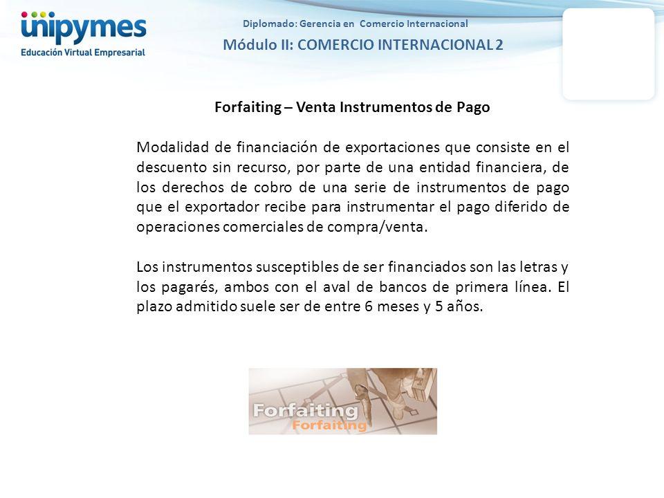 Diplomado: Gerencia en Comercio Internacional Módulo II: COMERCIO INTERNACIONAL 2 Forfaiting – Venta Instrumentos de Pago Modalidad de financiación de