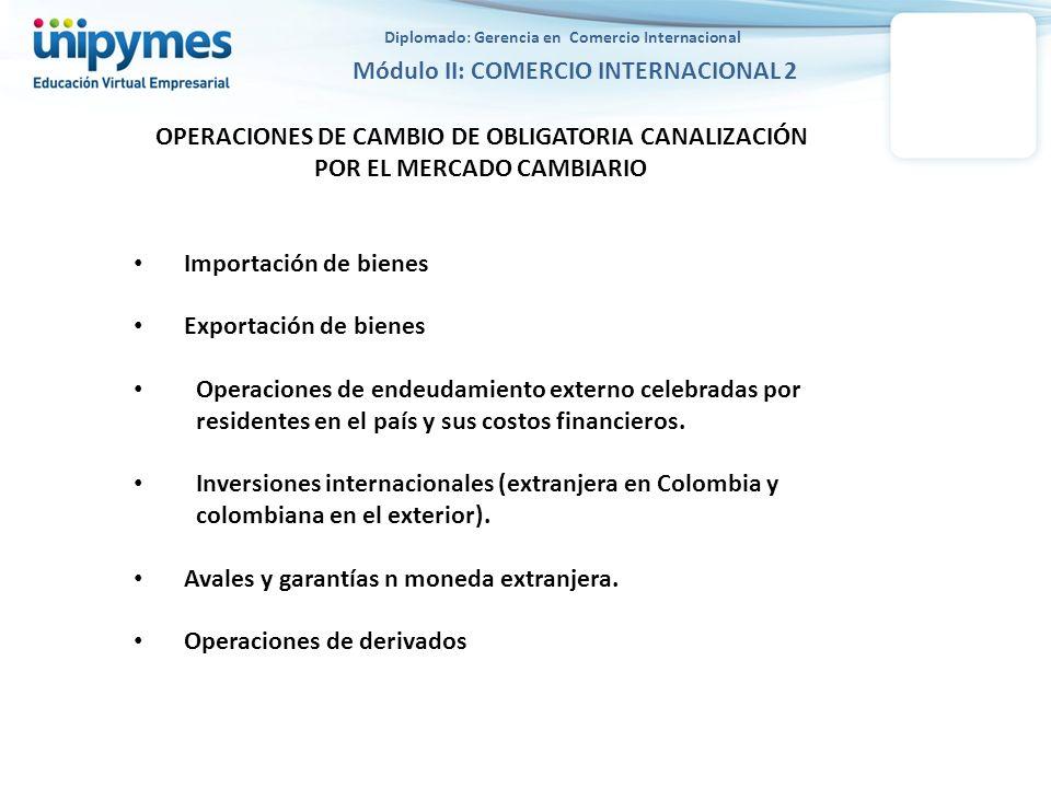 Diplomado: Gerencia en Comercio Internacional Módulo II: COMERCIO INTERNACIONAL 2 OPERACIONES DE CAMBIO DE OBLIGATORIA CANALIZACIÓN POR EL MERCADO CAM