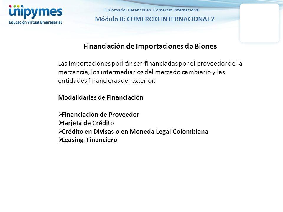 Diplomado: Gerencia en Comercio Internacional Módulo II: COMERCIO INTERNACIONAL 2 Financiación de Importaciones de Bienes por parte del Proveedor Las importaciones de bienes pueden ser financiadas por el proveedor del exterior y el pago puede ser en divisas o en moneda legal colombiana.