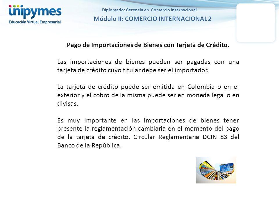 Diplomado: Gerencia en Comercio Internacional Módulo II: COMERCIO INTERNACIONAL 2 Pago de Importaciones de Bienes con Tarjeta de Crédito – Circular DCIN 83 Banco de la República 3.1.2.1.