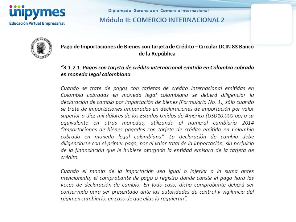 Diplomado: Gerencia en Comercio Internacional Módulo II: COMERCIO INTERNACIONAL 2 Pago de Importaciones de Bienes con Tarjeta de Crédito - Circular DCIN 83 Banco de la República 3.1.2.2.