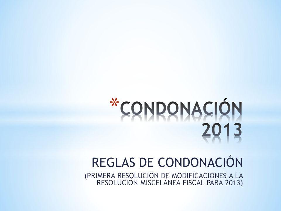 REGLAS DE CONDONACIÓN (PRIMERA RESOLUCIÓN DE MODIFICACIONES A LA RESOLUCIÓN MISCELÁNEA FISCAL PARA 2013)