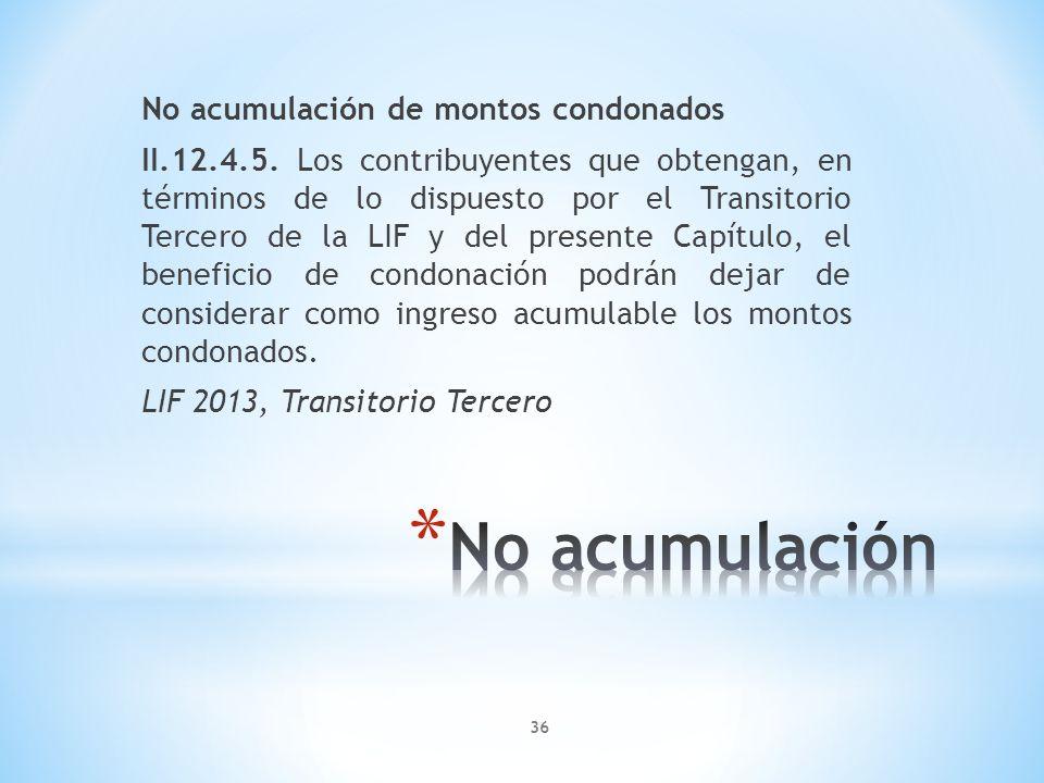 No acumulación de montos condonados II.12.4.5. Los contribuyentes que obtengan, en términos de lo dispuesto por el Transitorio Tercero de la LIF y del