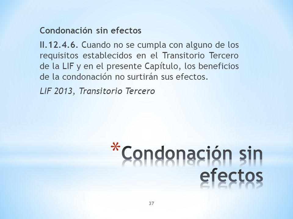 37 Condonación sin efectos II.12.4.6. Cuando no se cumpla con alguno de los requisitos establecidos en el Transitorio Tercero de la LIF y en el presen