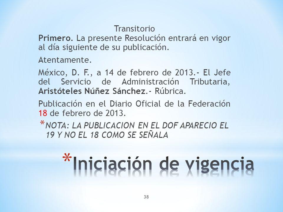 Transitorio Primero. La presente Resolución entrará en vigor al día siguiente de su publicación. Atentamente. México, D. F., a 14 de febrero de 2013.-